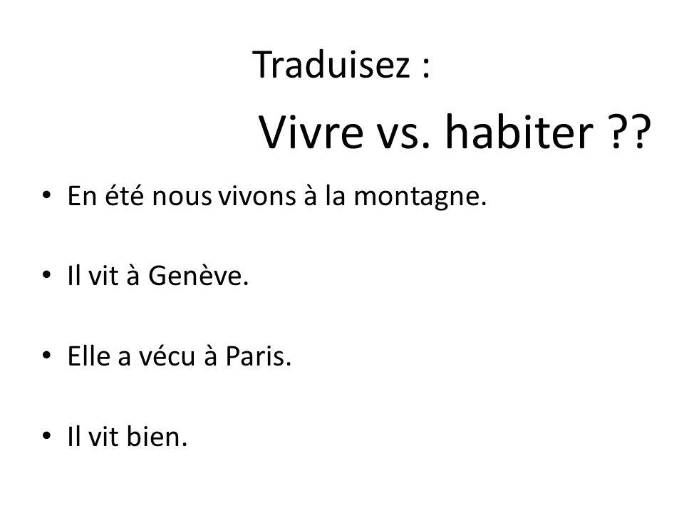 Traduisez : En été nous vivons à la montagne. Il vit à Genève. Elle a vécu à Paris. Il vit bien. Vivre vs. habiter ??