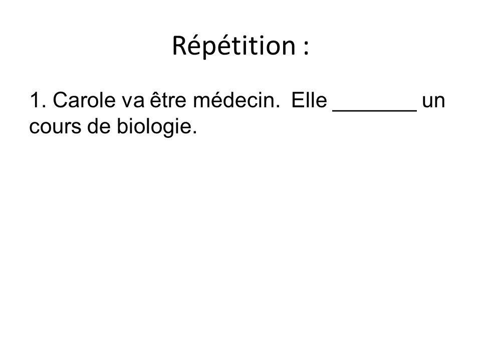 Répétition : 1. Carole va être médecin. Elle _______ un cours de biologie.