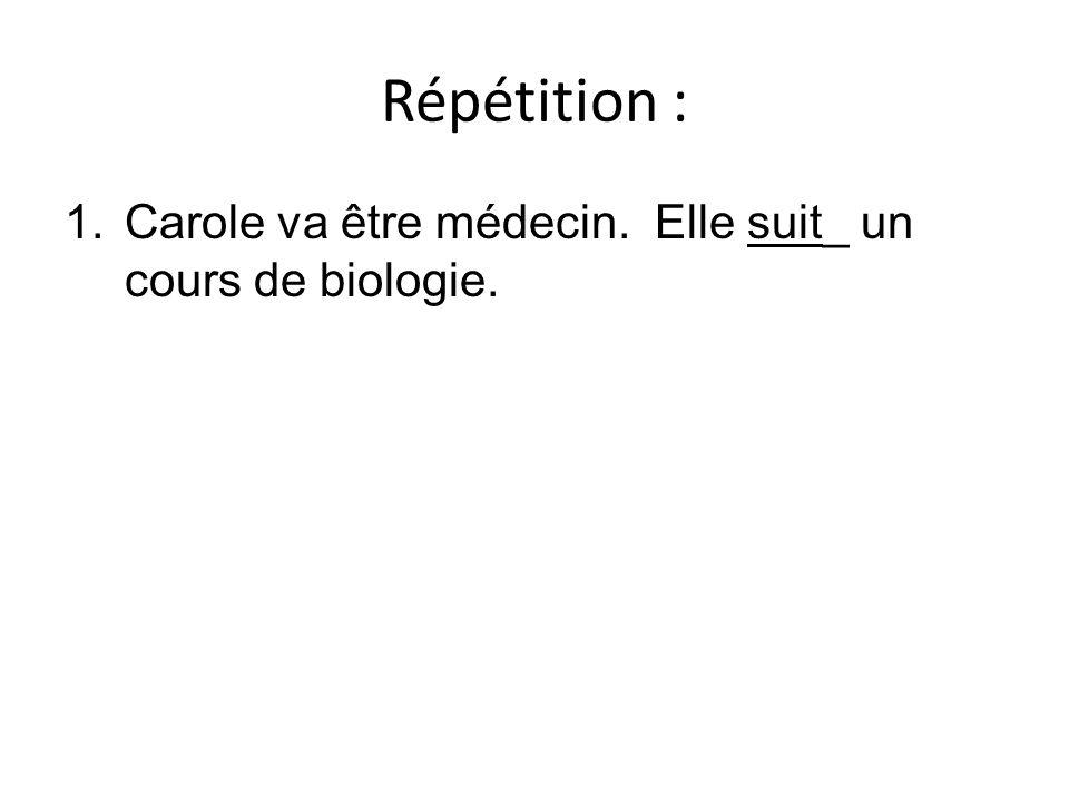 Répétition : 1.Carole va être médecin. Elle suit_ un cours de biologie.