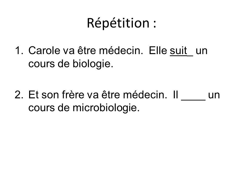 Répétition : 1.Carole va être médecin. Elle suit_ un cours de biologie. 2.Et son frère va être médecin. Il ____ un cours de microbiologie.