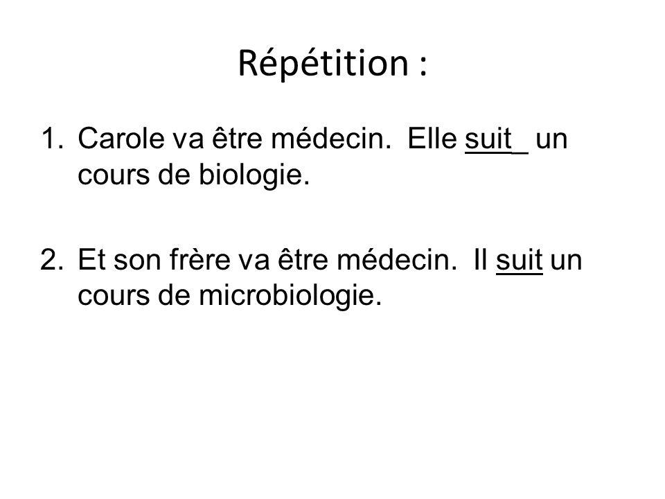 Répétition : 1.Carole va être médecin. Elle suit_ un cours de biologie. 2.Et son frère va être médecin. Il suit un cours de microbiologie.