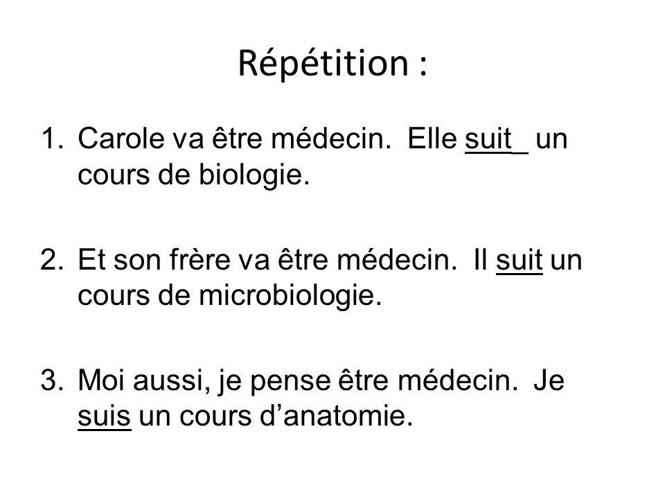 Répétition : 1.Carole va être médecin. Elle suit_ un cours de biologie. 2.Et son frère va être médecin. Il suit un cours de microbiologie. 3.Moi aussi