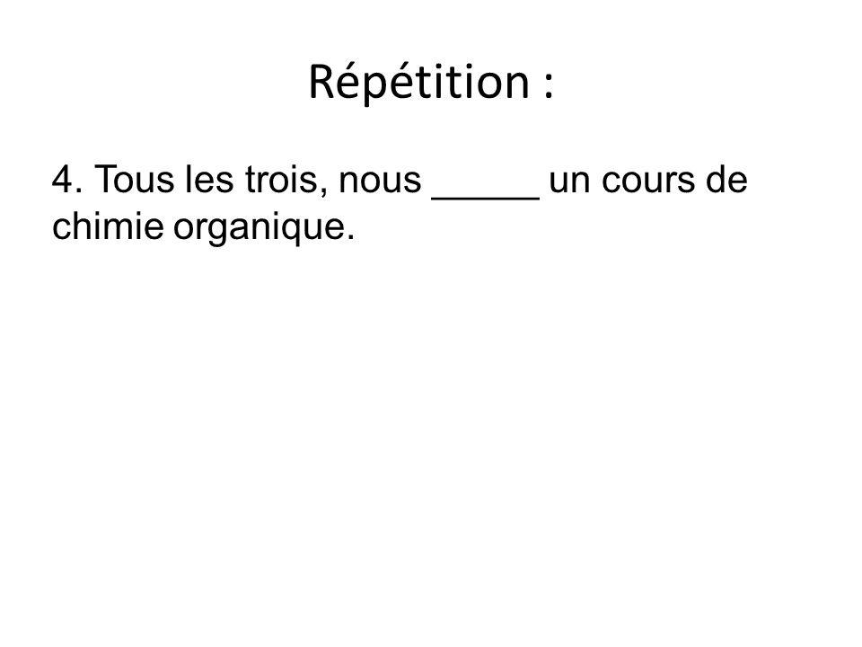 Répétition : 4. Tous les trois, nous _____ un cours de chimie organique.