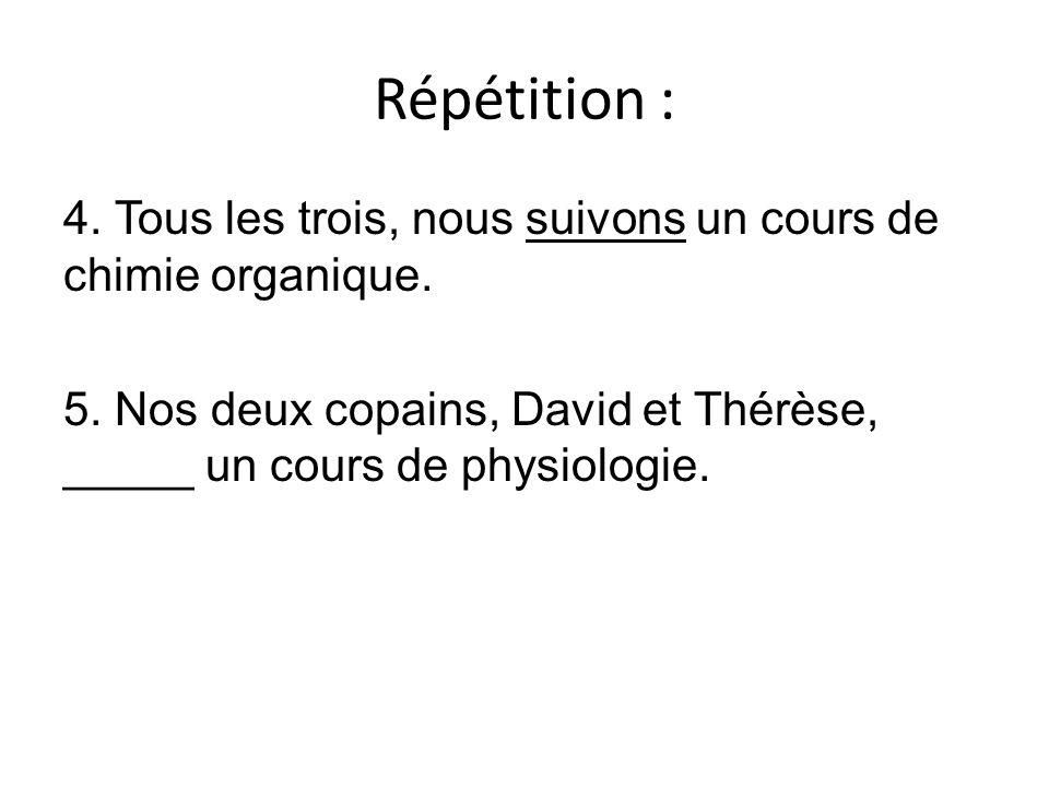 Répétition : 4. Tous les trois, nous suivons un cours de chimie organique. 5. Nos deux copains, David et Thérèse, _____ un cours de physiologie.