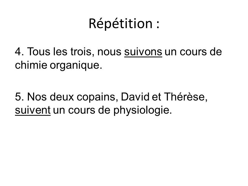 Répétition : 4. Tous les trois, nous suivons un cours de chimie organique. 5. Nos deux copains, David et Thérèse, suivent un cours de physiologie.