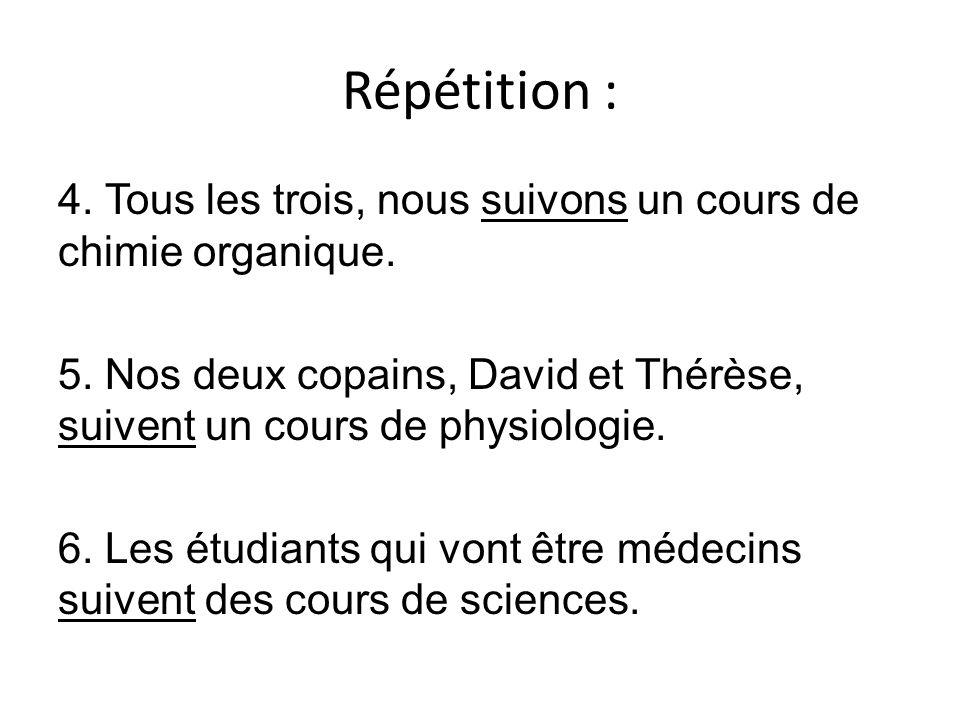 Répétition : 4. Tous les trois, nous suivons un cours de chimie organique. 5. Nos deux copains, David et Thérèse, suivent un cours de physiologie. 6.