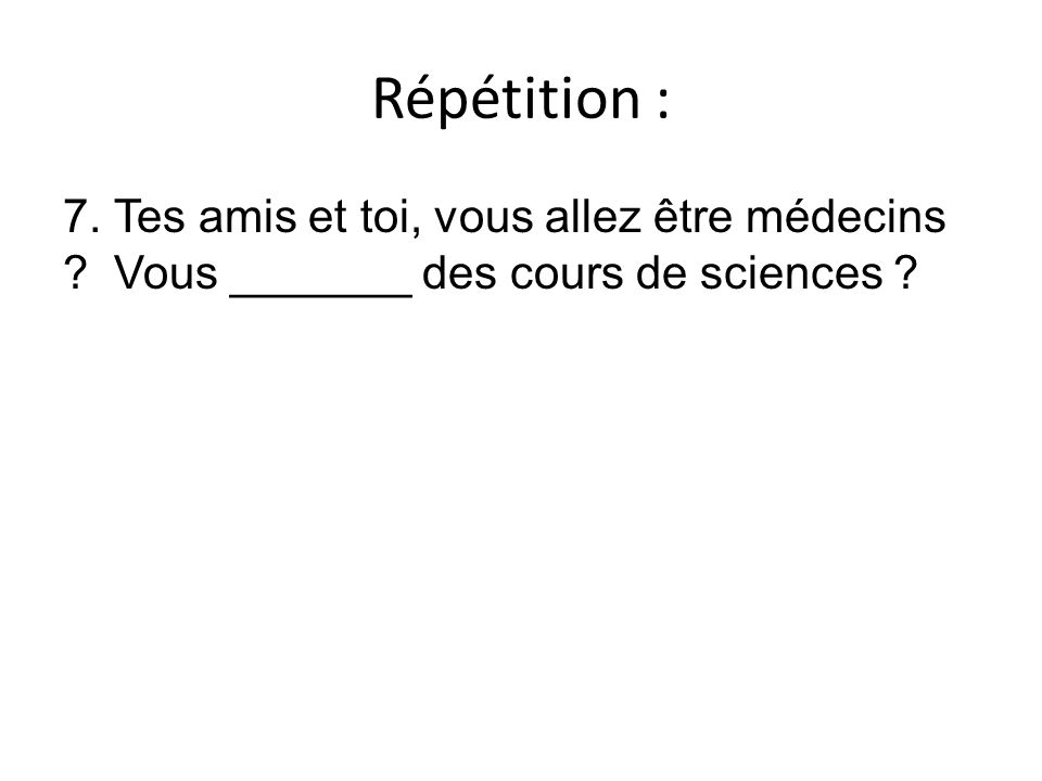 Répétition : 7. Tes amis et toi, vous allez être médecins ? Vous _______ des cours de sciences ?