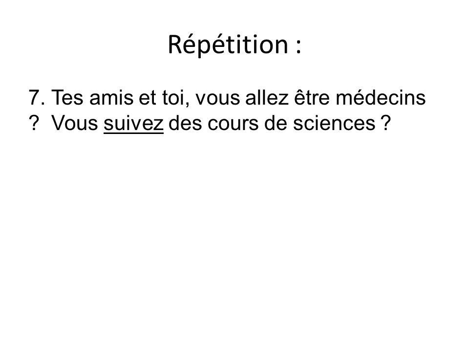 Répétition : 7. Tes amis et toi, vous allez être médecins ? Vous suivez des cours de sciences ?