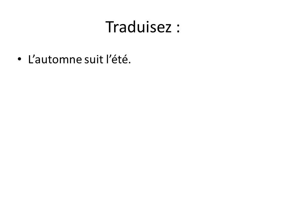 Traduisez : Lautomne suit lété. Je suis un cours de biologie.
