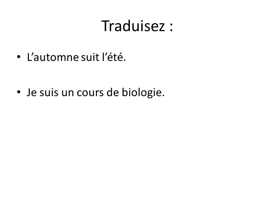Traduisez : Lautomne suit lété. Je suis un cours de biologie. Mon amie a suivi un cours de maths.