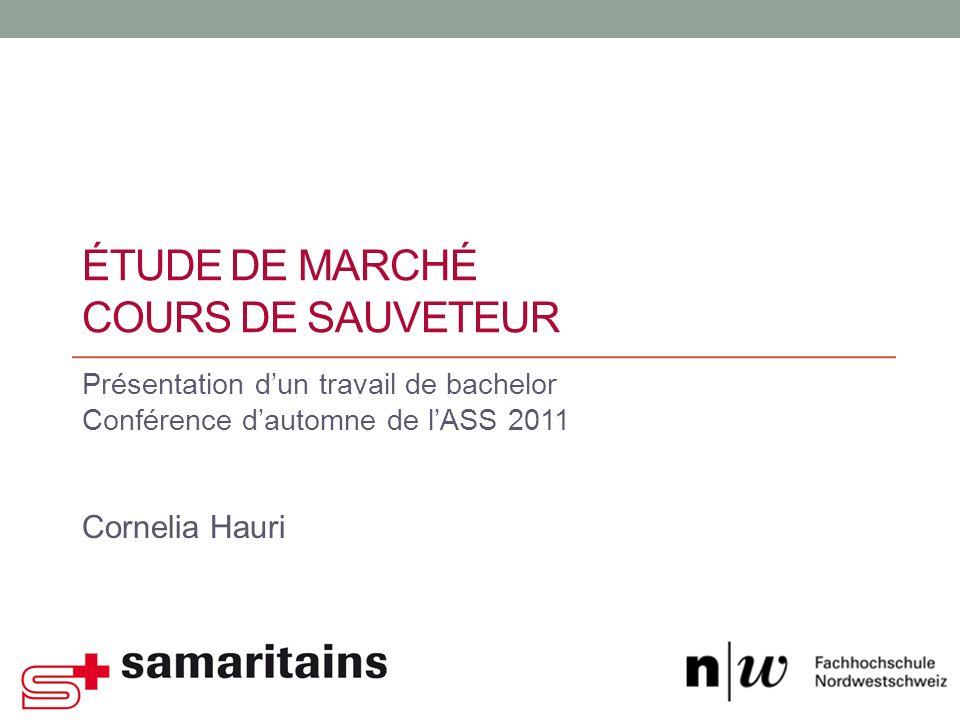ÉTUDE DE MARCHÉ COURS DE SAUVETEUR Présentation dun travail de bachelor Conférence dautomne de lASS 2011 Cornelia Hauri