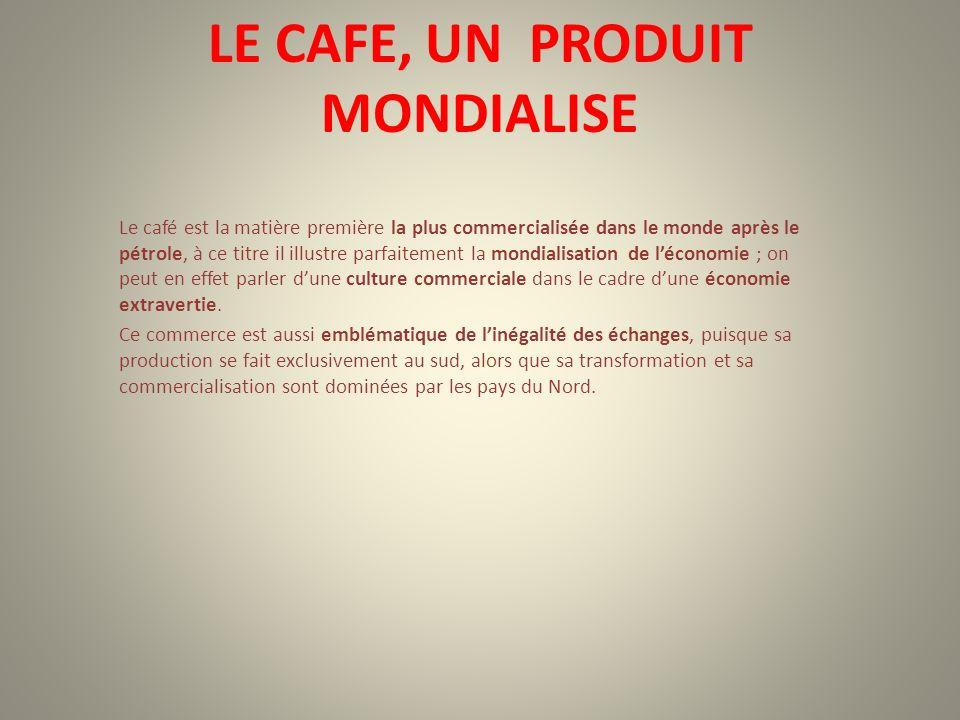 LE CAFE, UN PRODUIT MONDIALISE Le café est la matière première la plus commercialisée dans le monde après le pétrole, à ce titre il illustre parfaitem