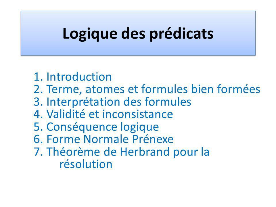 Logique des prédicats 1. Introduction 2. Terme, atomes et formules bien formées 3. Interprétation des formules 4. Validité et inconsistance 5. Conséqu