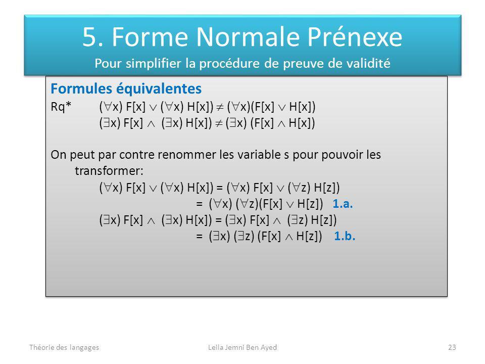 Théorie des langagesLeila Jemni Ben Ayed23 Formules équivalentes Rq* ( x) F[x] ( x) H[x]) ( x)(F[x] H[x]) ( x) F[x] ( x) H[x]) ( x) (F[x] H[x]) On peut par contre renommer les variable s pour pouvoir les transformer: ( x) F[x] ( x) H[x]) = ( x) F[x] ( z) H[z]) = ( x) ( z)(F[x] H[z]) 1.a.