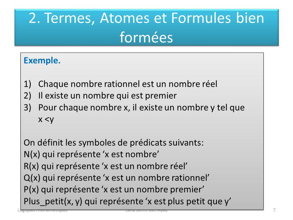 Logiques mathématiquesLeila Jemni Ben Ayed7 Exemple. 1)Chaque nombre rationnel est un nombre réel 2)Il existe un nombre qui est premier 3)Pour chaque