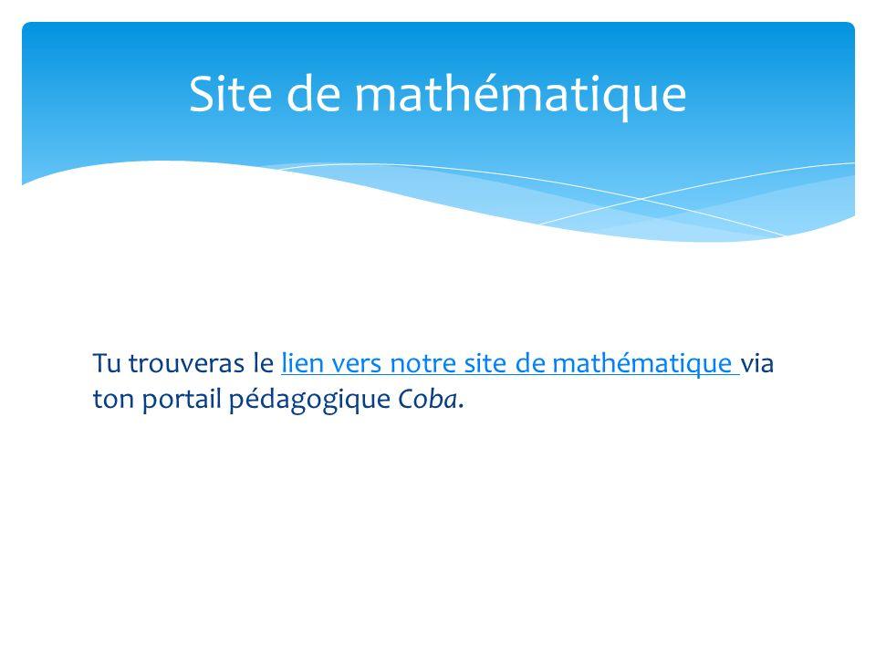 Tu trouveras le lien vers notre site de mathématique via ton portail pédagogique Coba.lien vers notre site de mathématique Site de mathématique