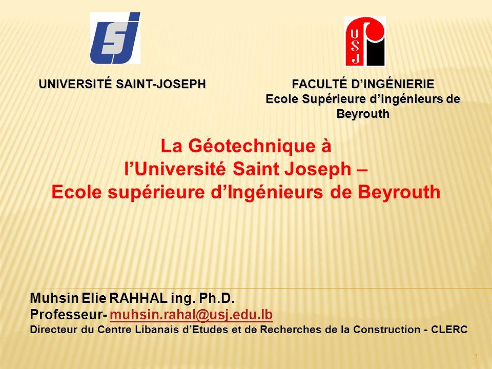UNIVERSITÉ SAINT-JOSEPH FACULTÉ DINGÉNIERIE Ecole Supérieure dingénieurs de Beyrouth La Géotechnique à lUniversité Saint Joseph – Ecole supérieure dIngénieurs de Beyrouth Muhsin Elie RAHHAL ing.