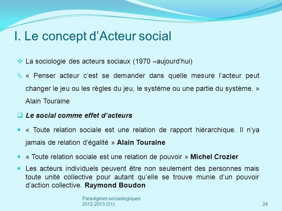 I. Le concept dActeur social La sociologie des acteurs sociaux (1970 –aujourdhui) « Penser acteur cest se demander dans quelle mesure lacteur peut cha