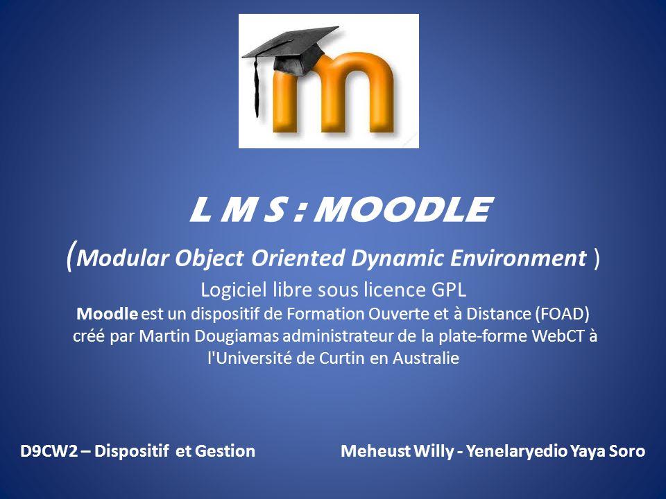 L M S : MOODLE ( Modular Object Oriented Dynamic Environment ) Logiciel libre sous licence GPL Moodle est un dispositif de Formation Ouverte et à Distance (FOAD) créé par Martin Dougiamas administrateur de la plate-forme WebCT à l Université de Curtin en Australie D9CW2 – Dispositif et Gestion Meheust Willy - Yenelaryedio Yaya Soro