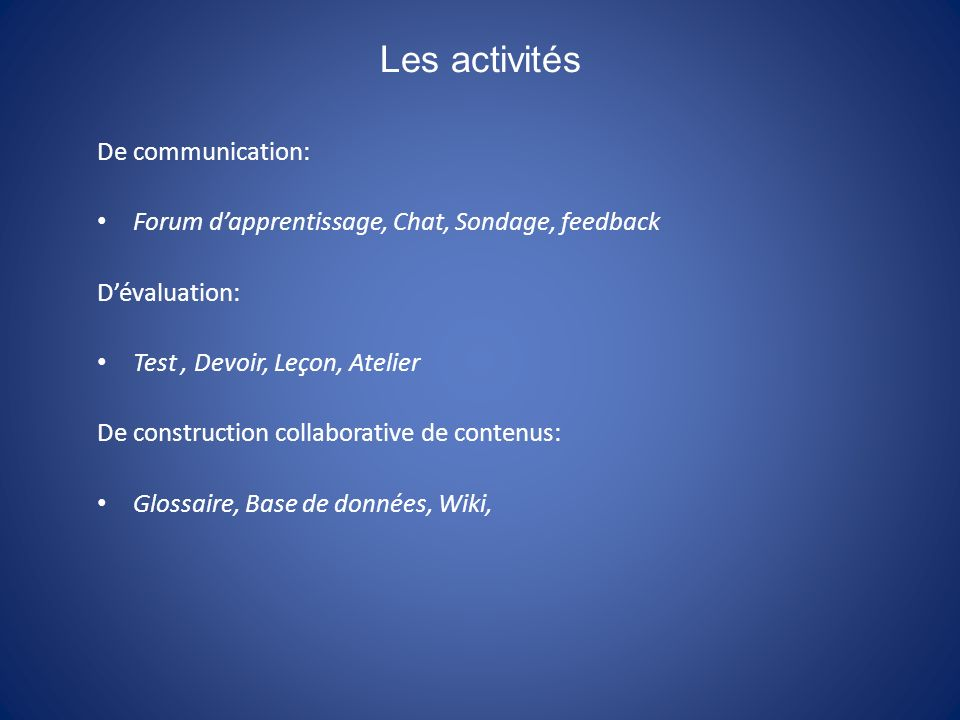 Les activités De communication: Forum dapprentissage, Chat, Sondage, feedback Dévaluation: Test, Devoir, Leçon, Atelier De construction collaborative