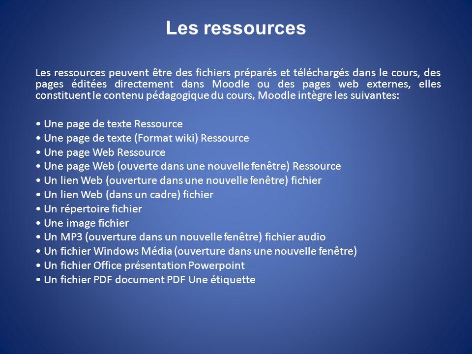 Les ressources Les ressources peuvent être des fichiers préparés et téléchargés dans le cours, des pages éditées directement dans Moodle ou des pages web externes, elles constituent le contenu pédagogique du cours, Moodle intègre les suivantes: Une page de texte Ressource Une page de texte (Format wiki) Ressource Une page Web Ressource Une page Web (ouverte dans une nouvelle fenêtre) Ressource Un lien Web (ouverture dans une nouvelle fenêtre) fichier Un lien Web (dans un cadre) fichier Un répertoire fichier Une image fichier Un MP3 (ouverture dans un nouvelle fenêtre) fichier audio Un fichier Windows Média (ouverture dans une nouvelle fenêtre) Un fichier Office présentation Powerpoint Un fichier PDF document PDF Une étiquette