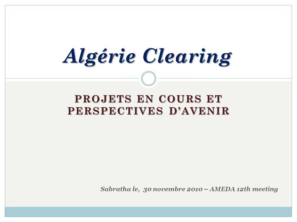 PROJETS EN COURS ET PERSPECTIVES DAVENIR Algérie Clearing Sabratha le, 30 novembre 2010 – AMEDA 12th meeting