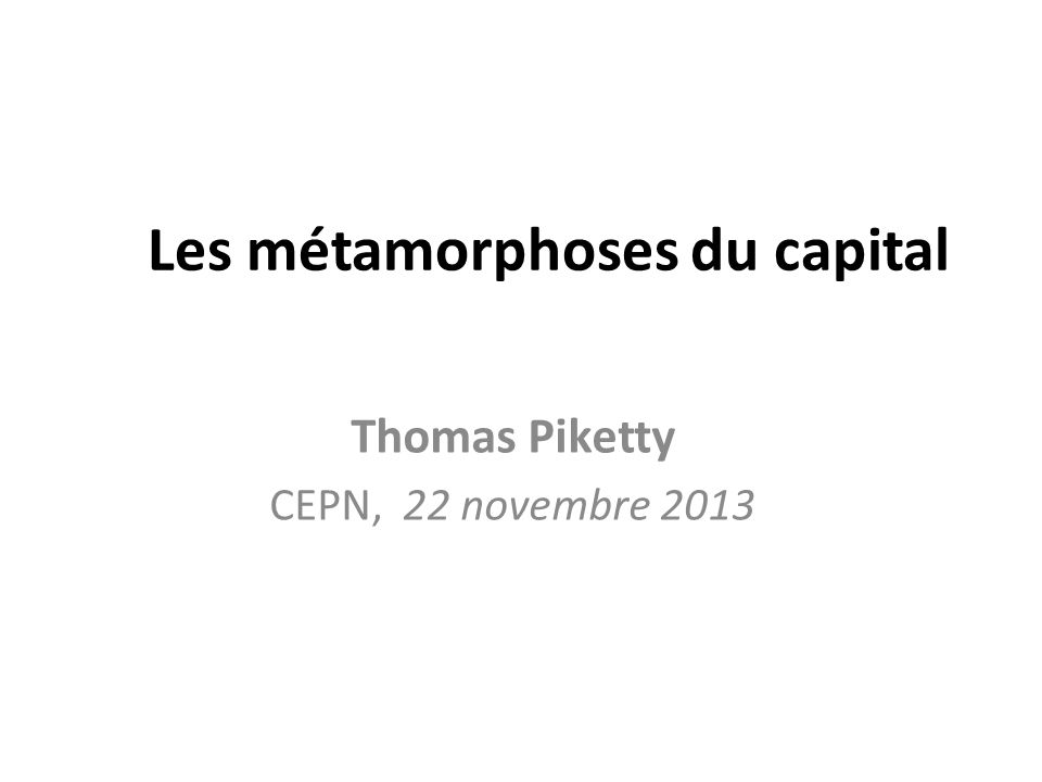 Les métamorphoses du capital Thomas Piketty CEPN, 22 novembre 2013