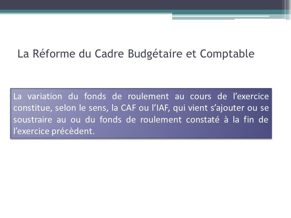 La Réforme du Cadre Budgétaire et Comptable La variation du fonds de roulement au cours de lexercice constitue, selon le sens, la CAF ou lIAF, qui vie