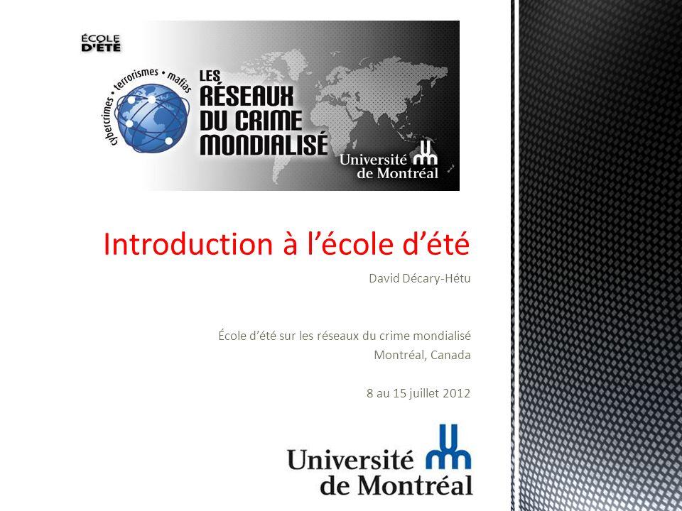 David Décary-Hétu École dété sur les réseaux du crime mondialisé Montréal, Canada 8 au 15 juillet 2012 Introduction à lécole dété