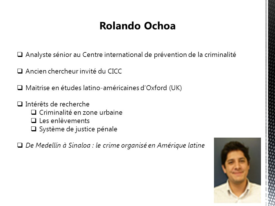 Analyste sénior au Centre international de prévention de la criminalité Ancien chercheur invité du CICC Maitrise en études latino-américaines dOxford (UK) Intérêts de recherche Criminalité en zone urbaine Les enlèvements Système de justice pénale De Medellín à Sinaloa : le crime organisé en Amérique latine