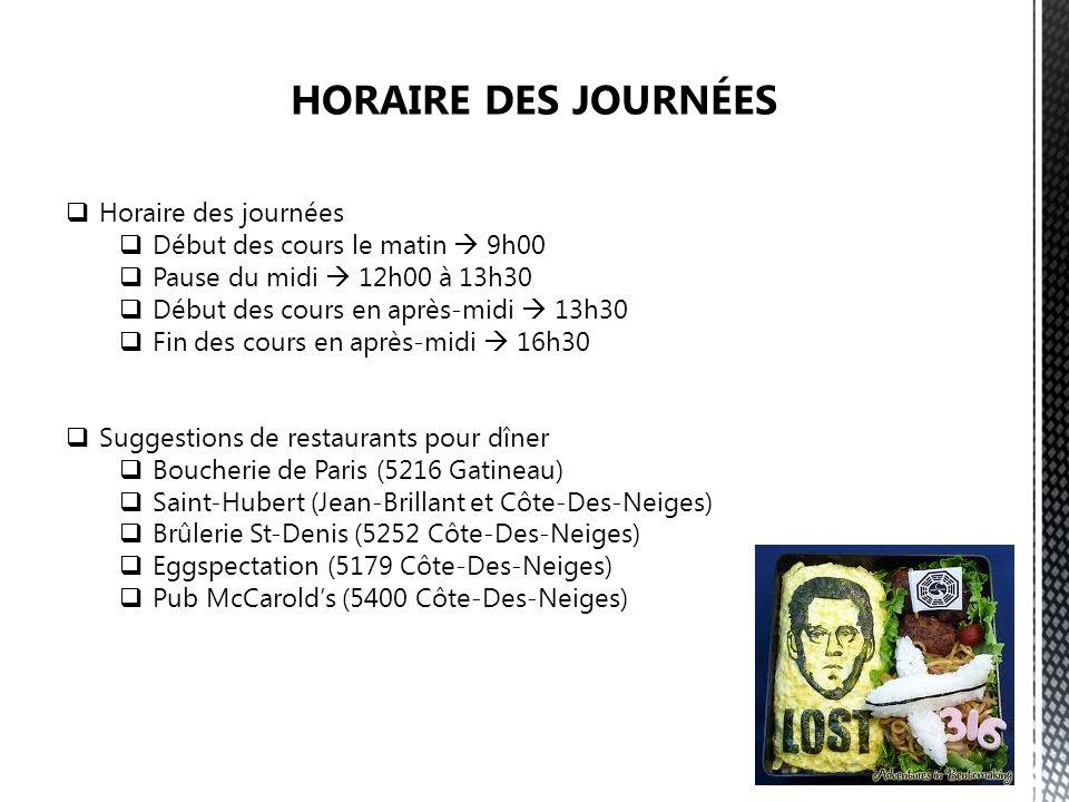 Horaire des journées Début des cours le matin 9h00 Pause du midi 12h00 à 13h30 Début des cours en après-midi 13h30 Fin des cours en après-midi 16h30 Suggestions de restaurants pour dîner Boucherie de Paris (5216 Gatineau) Saint-Hubert (Jean-Brillant et Côte-Des-Neiges) Brûlerie St-Denis (5252 Côte-Des-Neiges) Eggspectation (5179 Côte-Des-Neiges) Pub McCarolds (5400 Côte-Des-Neiges)