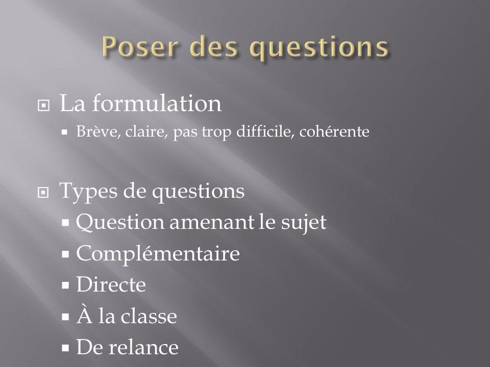 La formulation Brève, claire, pas trop difficile, cohérente Types de questions Question amenant le sujet Complémentaire Directe À la classe De relance