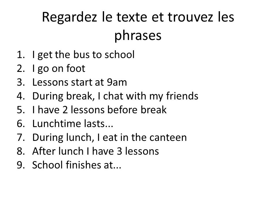 Regardez le texte et trouvez les phrases 1.I get the bus to school 2.I go on foot 3.Lessons start at 9am 4.During break, I chat with my friends 5.I ha