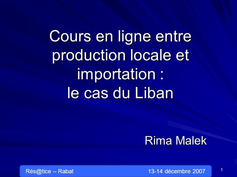 Cours en ligne entre production locale et importation : le cas du Liban Rima Malek 1 Rés@tice – Rabat 13-14 décembre 2007