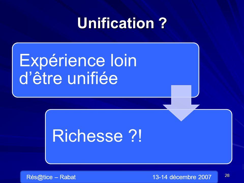 Unification Expérience loin dêtre unifiée Richesse ! 28 Rés@tice – Rabat 13-14 décembre 2007