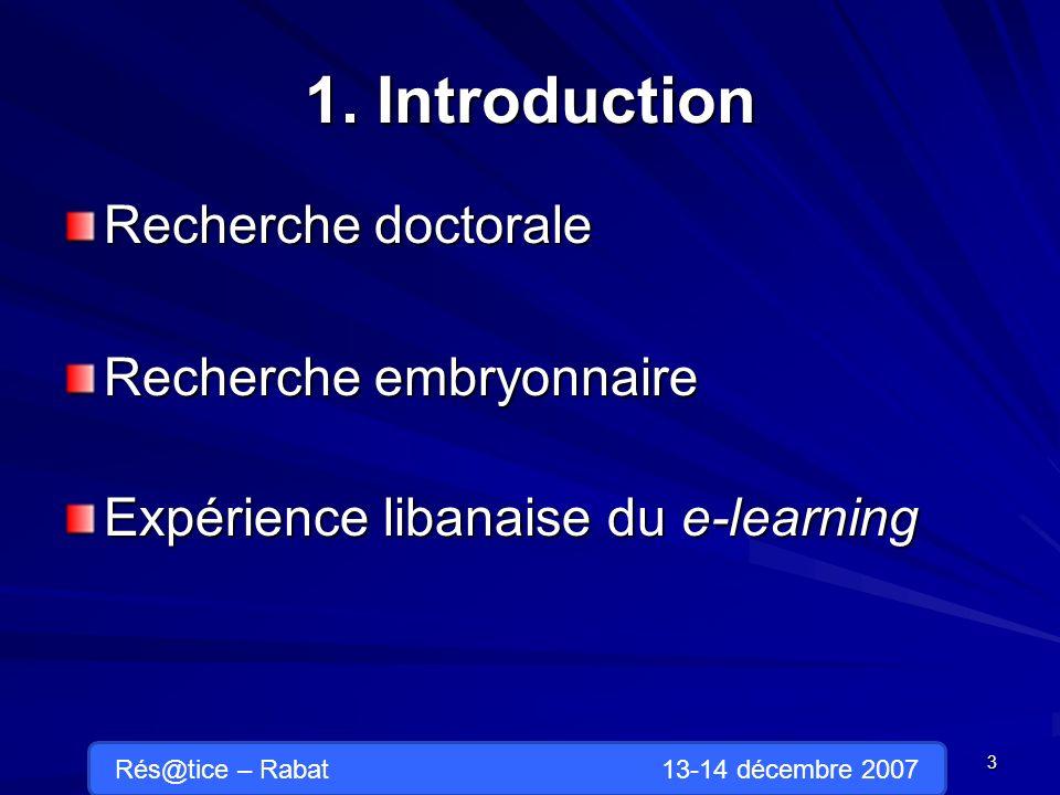 1. Introduction Recherche doctorale Recherche embryonnaire Expérience libanaise du e-learning 3 Rés@tice – Rabat 13-14 décembre 2007
