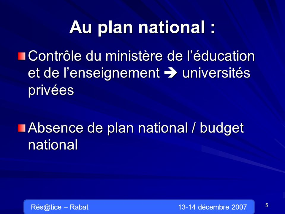 Au plan national : Contrôle du ministère de léducation et de lenseignement universités privées Absence de plan national / budget national 5 Rés@tice – Rabat 13-14 décembre 2007