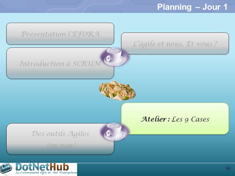 24 Planning – Jour 1 Introduction à SCRUM Atelier : Les 9 Cases Des outils Agiles (ou non) Des outils Agiles (ou non) Présentation CEFORA Lagile et no