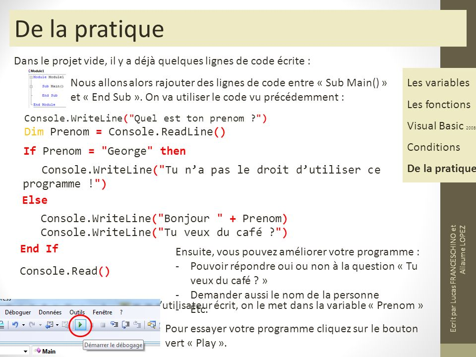 De la pratique Dans le projet vide, il y a déjà quelques lignes de code écrite : Les variables Les fonctions Visual Basic 2008 Conditions De la pratique Nous allons alors rajouter des lignes de code entre « Sub Main() » et « End Sub ».