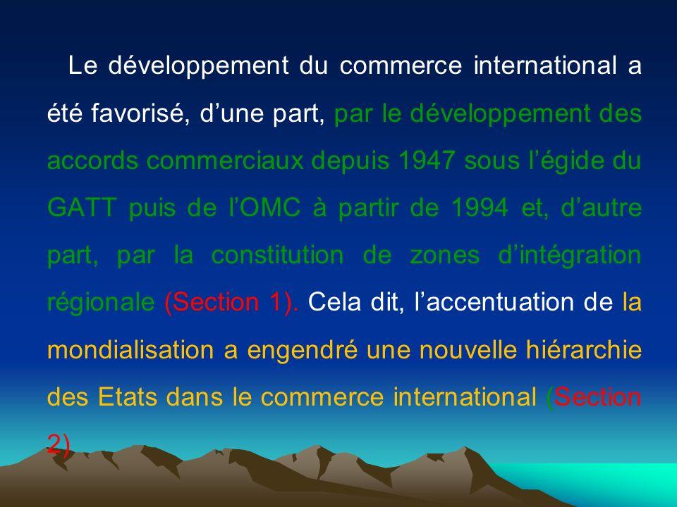 Le développement du commerce international a été favorisé, dune part, par le développement des accords commerciaux depuis 1947 sous légide du GATT puis de lOMC à partir de 1994 et, dautre part, par la constitution de zones dintégration régionale (Section 1).