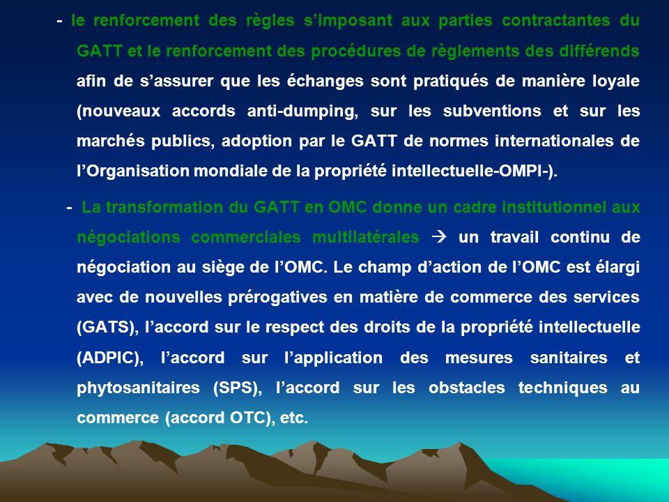 - le renforcement des règles simposant aux parties contractantes du GATT et le renforcement des procédures de règlements des différends afin de sassurer que les échanges sont pratiqués de manière loyale (nouveaux accords anti-dumping, sur les subventions et sur les marchés publics, adoption par le GATT de normes internationales de lOrganisation mondiale de la propriété intellectuelle-OMPI-).