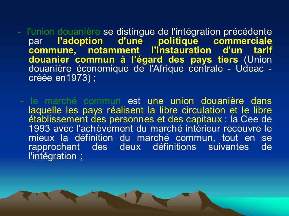 - l union douanière se distingue de l intégration précédente par l adoption d une politique commerciale commune, notamment l instauration d un tarif douanier commun à l égard des pays tiers (Union douanière économique de l Afrique centrale - Udeac - créée en1973) ; - le marché commun est une union douanière dans laquelle les pays réalisent la libre circulation et le libre établissement des personnes et des capitaux : la Cee de 1993 avec l achèvement du marché intérieur recouvre le mieux la définition du marché commun, tout en se rapprochant des deux définitions suivantes de l intégration ;