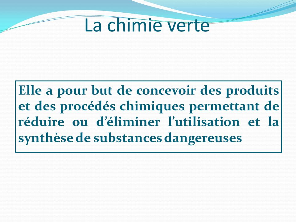 La chimie verte Elle a pour but de concevoir des produits et des procédés chimiques permettant de réduire ou déliminer lutilisation et la synthèse de