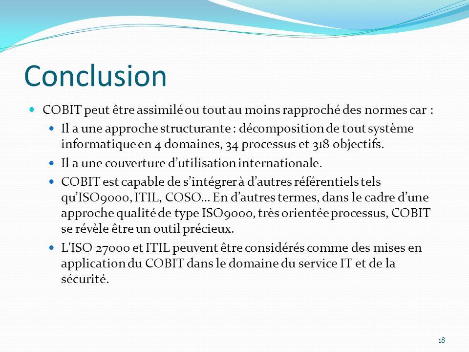 Conclusion COBIT peut être assimilé ou tout au moins rapproché des normes car : Il a une approche structurante : décomposition de tout système informa