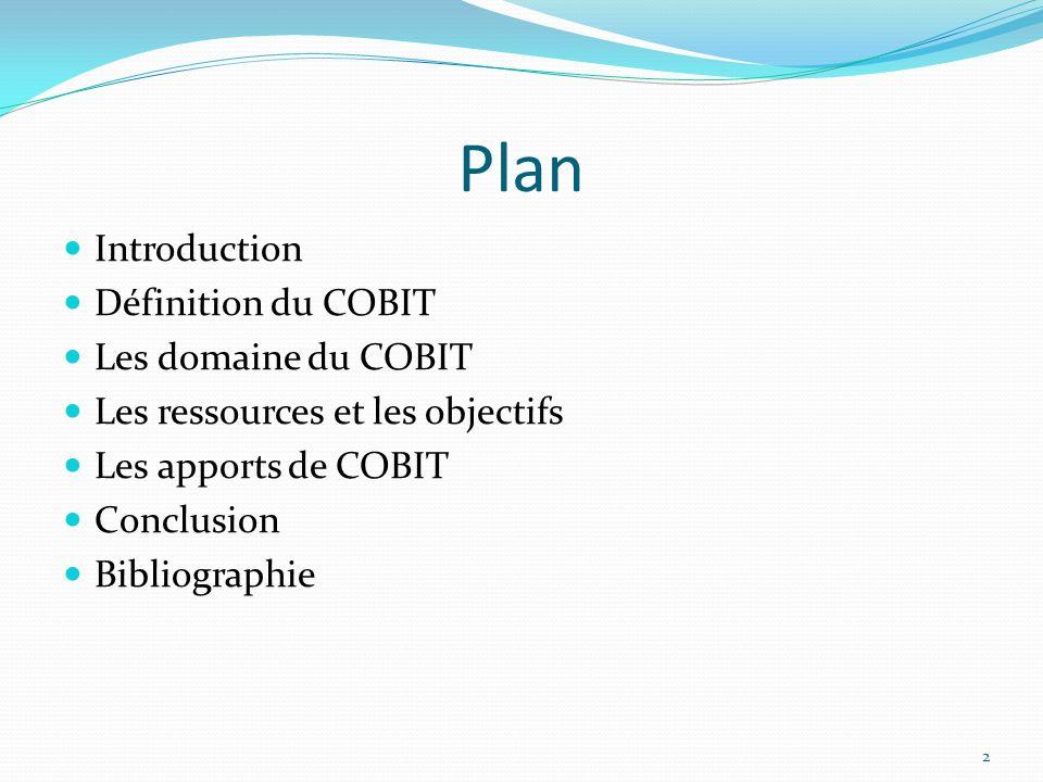 Plan Introduction Définition du COBIT Les domaine du COBIT Les ressources et les objectifs Les apports de COBIT Conclusion Bibliographie 2