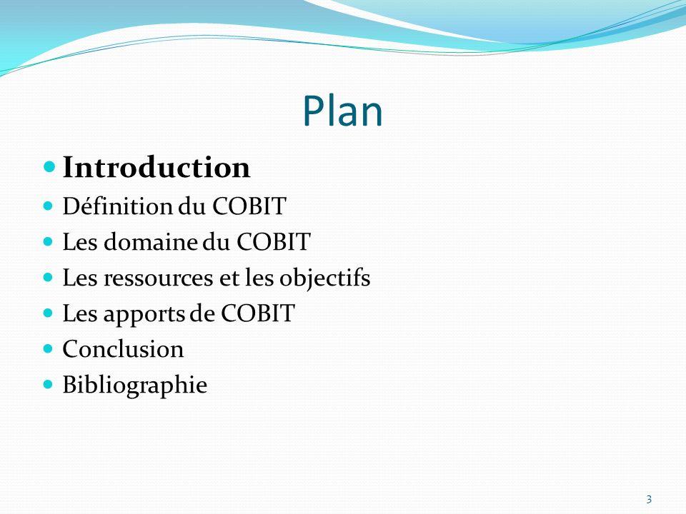 Plan Introduction Définition du COBIT Les domaine du COBIT Les ressources et les objectifs Les apports de COBIT Conclusion Bibliographie 3
