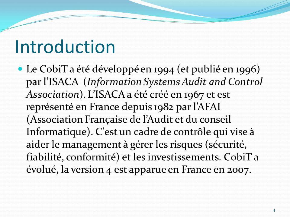 Introduction Le CobiT a été développé en 1994 (et publié en 1996) par lISACA (Information Systems Audit and Control Association). LISACA a été créé en