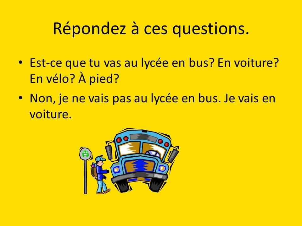 Répondez à ces questions.Est-ce que tu vas au lycée en bus.