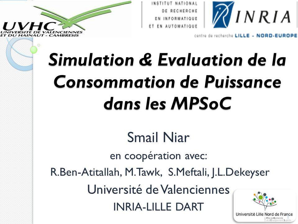Simulation & Evaluation de la Consommation de Puissance dans les MPSoC Smail Niar en coopération avec: R.Ben-Atitallah, M.Tawk, S.Meftali, J.L.Dekeyser Université de Valenciennes INRIA-LILLE DART 1