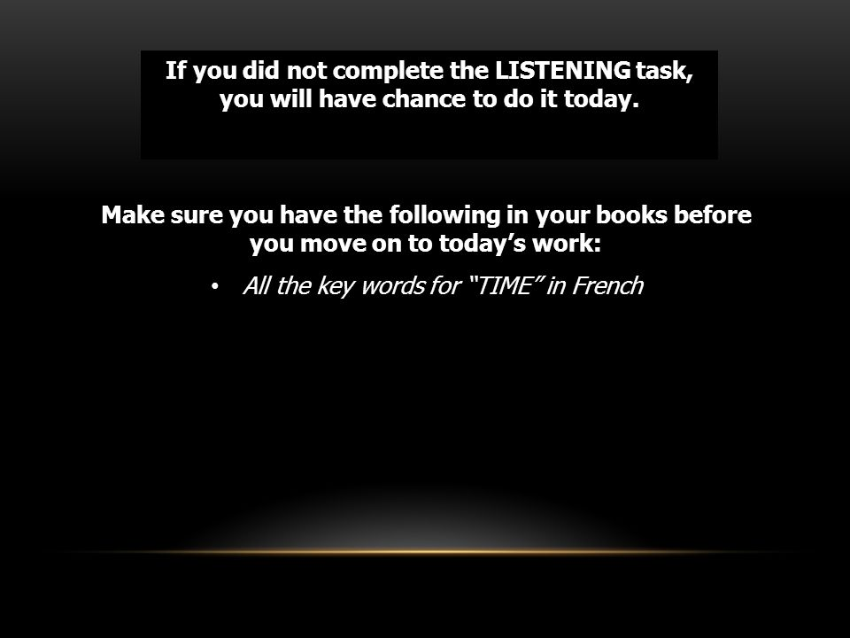 If you did not complete the LISTENING task, you will have chance to do it today.